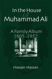 In the House of Muhammad Ali - A Family Album, 1805-1952 ebook by Hassan Hassan,Elizabeth Fernea,Robert Fernea