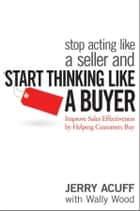 Stop Acting Like a Seller and Start Thinking Like a Buyer ebook by Jerry Acuff,Wally Wood