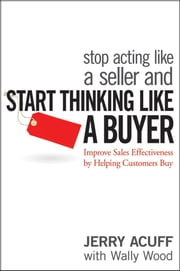 Stop Acting Like a Seller and Start Thinking Like a Buyer - Improve Sales Effectiveness by Helping Customers Buy ebook by Jerry Acuff,Wally Wood