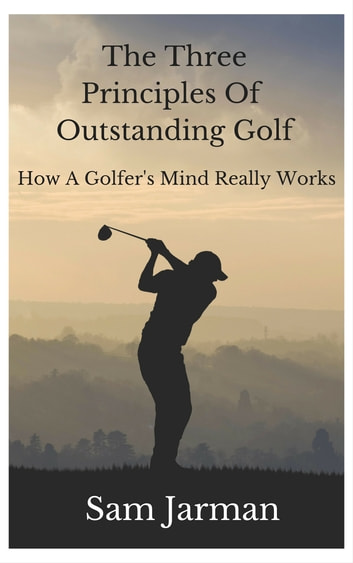 The Three Principles Of Outstanding Golf - How A Golfer's Mind Really Works ebook by Sam Jarman