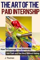The Art of The Paid Internship: How to Leverage Your Internship Into Cash and Get Hired Without Asking ebook by J Thurman