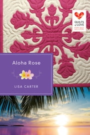 Aloha Rose - Quilts of Love Series ebook by Lisa Carter