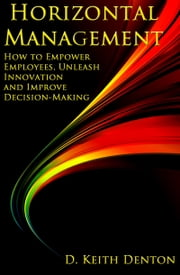 Horizontal Management: How to Empower Employees, Unleash Innovation and Improve Decision-Making ebook by D. Keith Denton