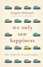 We Only Saw Happiness - From the author of The List of My Desires ebook by Gregoire Delacourt, Anthea Bell