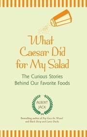 What Caesar Did for My Salad - The Curious Stories Behind Our Favorite Foods ebook by Albert Jack