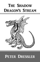 The Shadow Dragon's Stream ebook by Peter Dressler