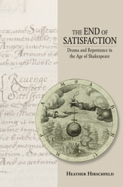 The End of Satisfaction - Drama and Repentance in the Age of Shakespeare ebook by Heather Hirschfeld