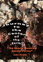 "Journey to the Center of the Earth ""The Shasta Mountain Special Forces"" ebook by John Pirillo"