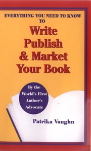 Everything You Need to Know to Write, Publish and Market Your Book ebook by Patrika Vaughn