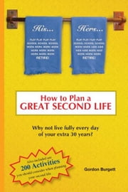 How to Plan a Great Second Life: Why not live fully every day of your extra 30 years? ebook by Burgett, Gordon , Lee