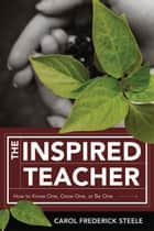 The Inspired Teacher - How to Know One, Grow One, or Be One ebook by Carol Frederick Steele
