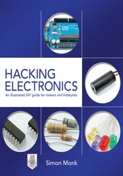 Hacking Electronics: An Illustrated DIY Guide for Makers and Hobbyists ebook by Simon Monk