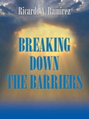 BREAKING DOWN THE BARRIERS ebook by Ricardo A. Ramirez