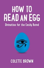 How to Read an Egg - Divination for the Easily Bored ebook by Colette Brown