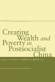 Creating Wealth and Poverty in Postsocialist China ebook by Deborah Davis,Feng Wang