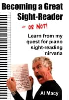 Becoming a Great Sight-Reader–or Not! Learn From My Quest for Piano Sight-Reading Nirvana ebook by Al Macy