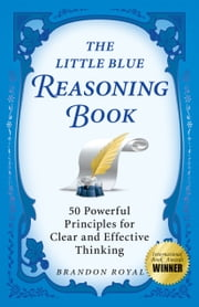The Little Blue Reasoning Book: 50 Powerful Principles for Clear and Effective Thinking (3rd Edition) ebook by Brandon Royal