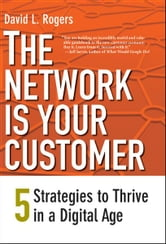 The Network Is Your Customer: Five Strategies to Thrive in a Digital Age ebook by David L. Rogers