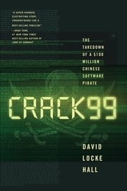 CRACK99: The Takedown of a $100 Million Chinese Software Pirate ebook by David Locke Hall