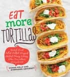 Eat More Tortillas ebook by Donna Kelly, Stephanie Ashcraft