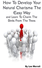 How To Develop Your Natural Charisma The Easy Way and Learn To Charm The Birds From The Trees ebook by Lee Werrell