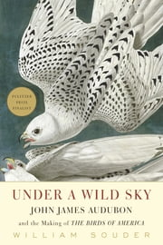 Under a Wild Sky - John James Audubon and the Making of the Birds of America ebook by William Souder