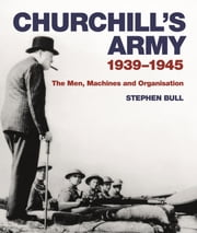 Churchill's Army - 1939–1945 The men, machines and organisation ebook by Dr Stephen Bull
