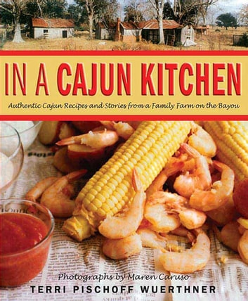 In a Cajun Kitchen - Authentic Cajun Recipes and Stories from a Family Farm on the Bayou ebook by Terri Pischoff Wuerthner