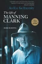 An Eye For Eternity - The Life of Manning Clark ebook by Mark McKenna