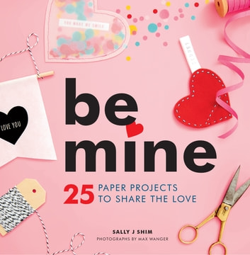 Be Mine - 25 Paper Projects to Share the Love ebook by Sally J Shim