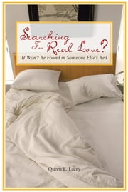 Searching For Real Love? - It Won't Be Found in Someone Else's Bed ebook by Queen E. Lacey