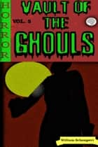 Vault of the Ghouls Volume 5 - Vault of the Ghouls, #5 eBook by William Schumpert