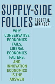 Supply-Side Follies - Why Conservative Economics Fails, Liberal Economics Falters, and Innovation Economics is the Answer ebook by Robert D. Atkinson