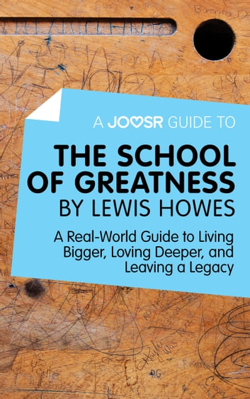 A Joosr Guide to... The School of Greatness by Lewis Howes: A Real-World Guide to Living Bigger, Loving Deeper, and Leaving a Legacy ebook by Joosr