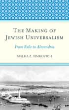 The Making of Jewish Universalism - From Exile to Alexandria ebook by Malka Simkovich