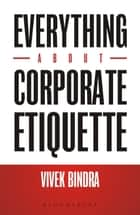 Everything About Corporate Etiquette ebook by Vivek Bindra