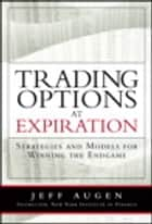 Trading Options at Expiration - Strategies and Models for Winning the Endgame ebook by Jeff Augen