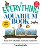 The Everything Aquarium Book: All You Need to Build the Acquarium of Your Dreams ebook by Frank Indiviglio