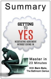 Getting to Yes: Negotiating Agreement Without Giving In: A 23-Minute Bathroom Genius Summary ebook by Bern Bolo
