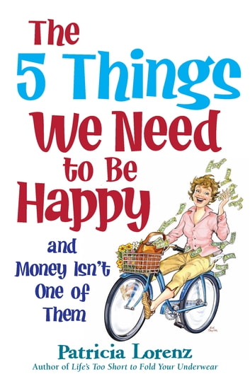 The 5 Things We Need to Be Happy and Money Isn't One of Them ebook by Patricia Lorenz