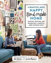 A Beautiful Mess Happy Handmade Home - Painting, Crafting, and Decorating a Cheerful, More Inspiring Space ebook by Elsie Larson,Emma Chapman