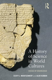 A History of Science in World Cultures - Voices of Knowledge ebook by Scott L. Montgomery,Alok Kumar