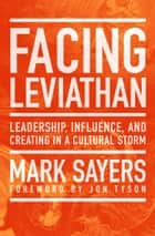 Facing Leviathan - Leadership, Influence, and Creating in a Cultural Storm ebook by Mark Sayers, Jon Tyson