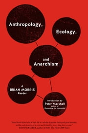 Anthropology, Ecology, And Anarchism - A Brian Morris Reader ebook by Brian Morris,Peter Marshall