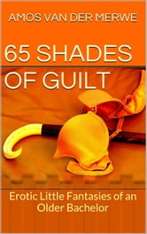 65 Shades of Guilt - Erotic Fantasies of an Older Bachelor ebook by Amos van der Merwe