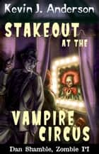 Stakeout at the Vampire Circus - Dan Shamble Zombie PI Mini 1 ebook by Kevin J. Anderson