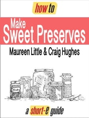 How to Make Sweet Preserves (Short-e Guide) ebook by Maureen Little,Craig Hughes