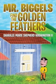 Mr. Biggels Find the Golden Feathers ebook by Sharalee Marie Shepherd Washington II
