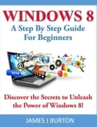 Windows 8 A Step By Step Guide For Beginners: Discover the Secrets to Unleash the Power of Windows 8! ebook by James J Burton
