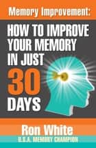 Memory Improvement: How To Improve Your Memory in Just 30 Days ebook by Ron White